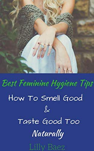 Feminine Hygiene Products: Make Your Own !!!! Natural Body Care Product Recipes : How To Smell Good And Taste Good Naturally (Woman's Guide For Personal Hygiene): Over 50 Easy Recipes