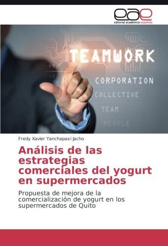 Descargar Libro Análisis De Las Estrategias Comerciales Del Yogurt En Supermercados: Propuesta De Mejora De La Comercialización De Yogurt En Los Supermercados De Quito Fredy Xavier Yanchapaxi Jacho
