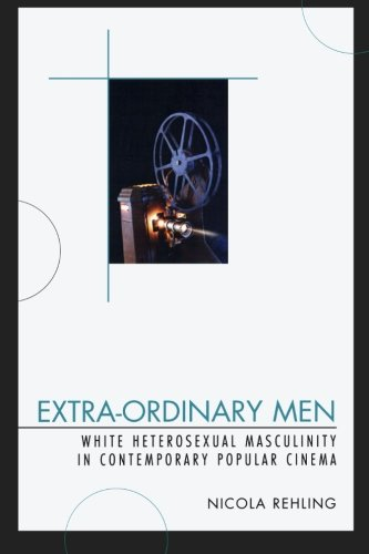 Extra-Ordinary Men: White Heterosexual Masculinity and Contemporary Popular Cinema: White Heterosexual Masculinity and Contemporary Popular Cinema