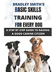 BASIC SKILLS TRAINING FOR EVERY DOG: A STEP BY STEP GUIDE TO RAISING A GOOD CANINE CITIZEN