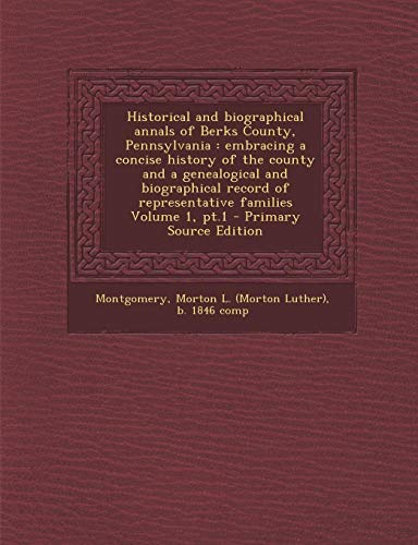 Historical and Biographical Annals of Berks County, Pennsylvania: Embracing a Concise History of the County and a Genealogical and Biographical Record (Historical And Biographical Annals Of Berks County Pennsylvania)