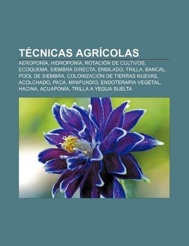Tecnicas Agricolas: Aeroponia, Hidroponia, Rotacion de Cultivos, Ecoquema, Siembra Directa, Ensilado, Trilla, Bancal, Pool de...