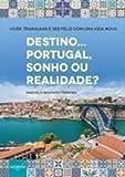 capa de Destino... Portugal, Sonho ou Realidade? Viver, Trabalhar e Ser Feliz com Uma Vida Nova
