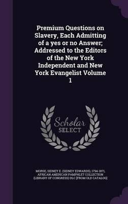 Premium Questions on Slavery, Each Admitting of a Yes or No Answer; Addressed to the Editors of the New York Independent and New York Evangelist Volume 1(Hardback) - 2016 Edition pdf epub