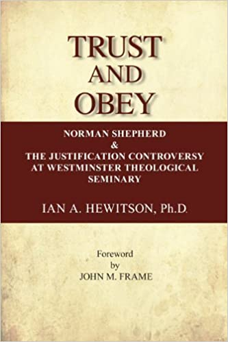 Trust and Obey (Norman Shepherd and the Justification Controversy at