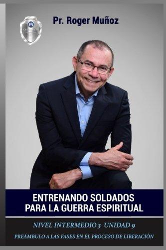 Entrenando Soldados Para La Guerra Espiritual - Nivel Intermedio 3 Unidad 9: Preambulo a las Fases en el Proceso de Liberacion (Volume 9) (Spanish Edition)