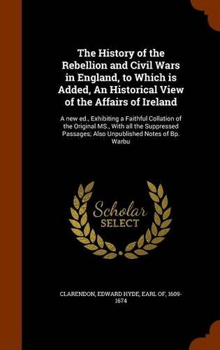 Download The History of the Rebellion and Civil Wars in England, to Which is Added, An Historical View of the Affairs of Ireland: A new ed., Exhibiting a ... Passages; Also Unpublished Notes of Bp. Warbu ebook