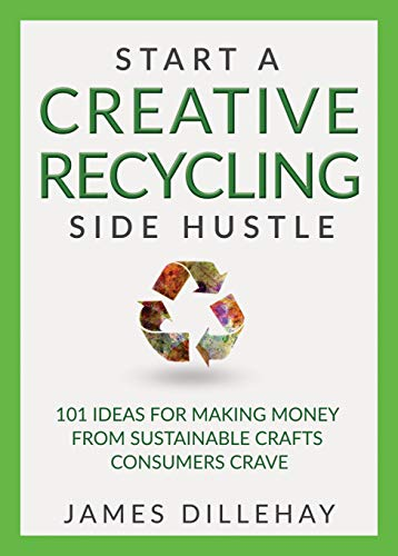 Start a Creative Recycling Side Hustle: 101 Ideas for Making Money from Sustainable Crafts Consumers Crave