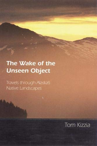 The Wake of the Unseen Object: Travels through Alaska's Native Landscapes (Tom Kizzia)