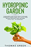 Hydroponic Garden: The Beginner's Guide to Easily Build a Sustainable Hydroponic System at Home. How to Quickly Start Growing Vegetables, Fruits, and Herbs without Soil – DIY Hydroponics