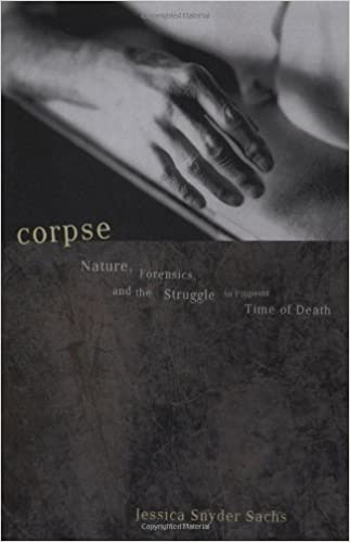 Corpse: Nature, Forensics, And The Struggle To Pinpoint Time Of Death by Sachs, Jessica Snyder (2002)