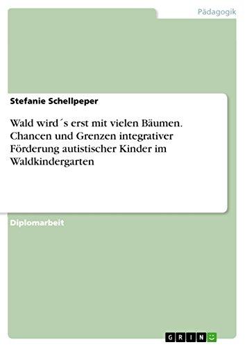 Download Wald wird´s erst mit vielen Bäumen. Chancen und Grenzen integrativer Förderung autistischer Kinder im Waldkindergarten (German Edition) Pdf
