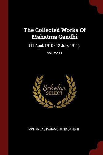 The Collected Works Of Mahatma Gandhi: (11 April, 1910 - 12 July, 1911).; Volume 11 ebook