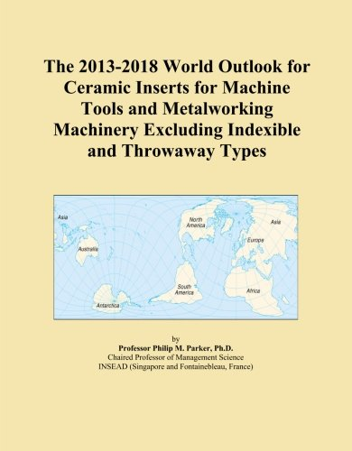 The 2013-2018 World Outlook for Ceramic Inserts for Machine Tools and Metalworking Machinery Excluding Indexible and Throwaway Types