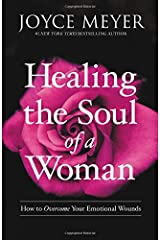 Healing the Soul of a Woman: How to Overcome Your Emotional Wounds Hardcover