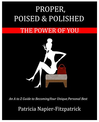 Proper, Poised & Polished: The Power of You: An A to Z Guide to Becoming Your Unique Personal Best by [Napier-Fitzpatrick, Patricia]