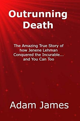 Outrunning Death: The Amazing True Story of how Jenene Lehman Conquered the Incurable…and You Can Too PDF