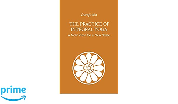 The Practice of Integral Yoga: A New View for a New Time ...
