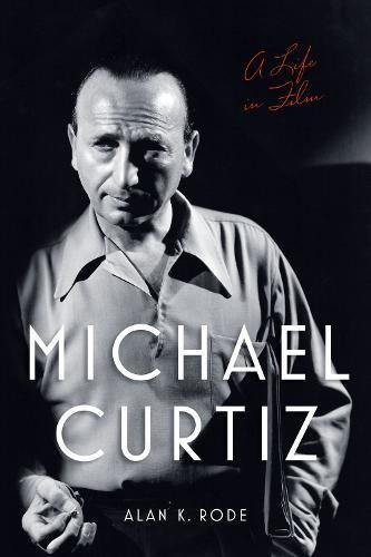 Michael Curtiz: A Life in Film (Screen Classics) by University Press of Kentucky