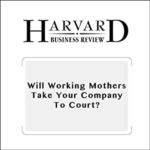 Will Working Mothers Take Your Company to Court? (Harvard Business Review) Periodical