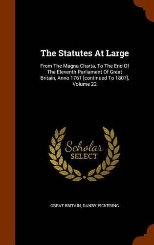 Read Online The Statutes At Large: From The Magna Charta, To The End Of The Eleventh Parliament Of Great Britain, Anno 1761 [continued To 1807], Volume 22 PDF