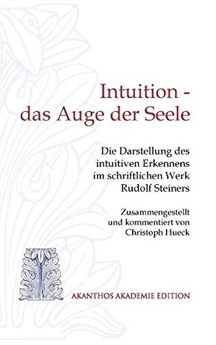 Intuition - das Auge der Seele: Die Darstellung des intuitiven Erkennens im schriftlichen Werk Rudolf Steiners