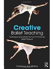 Creative Ballet Teaching: Technique and Artistry for the 21st Century Ballet Dancer