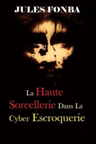 La Haute Sorcellerie Dans La Cyber Escroquerie: L`Art Spectaculaire De Four One Nine(419) (French Edition) pdf