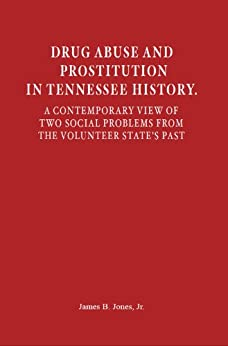 Drug Abuse and Prostitution in Tennessee History. A Contemporary View of Two Social Problems from the Volunteer State's Past by [Jones Jr, James ]