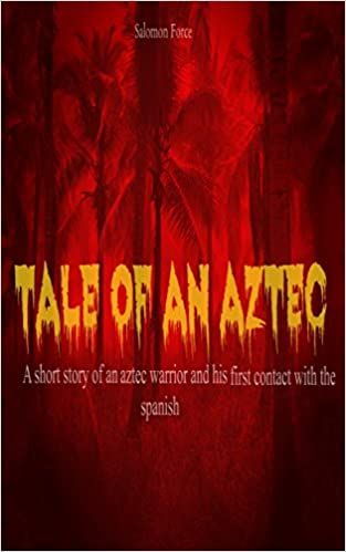 Tale Of An Aztec: A short story of an Aztec-Warrior and The