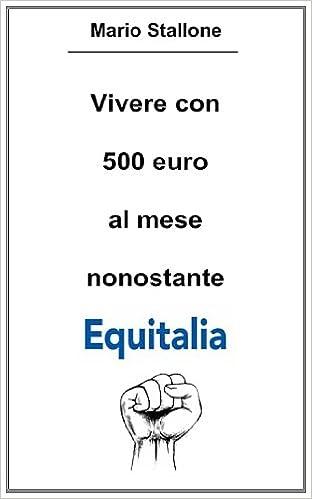 Vivere con 500 euro al mese nonostante Equitalia (Italian Edition)