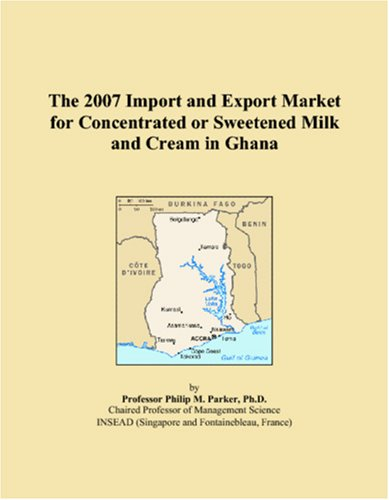 (The 2007 Import and Export Market for Concentrated or Sweetened Milk and Cream in Ghana )
