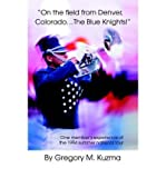 [(On the Field from Denver, Colorado...the Blue Knights!: One Member's Experience of the 1994 Summer National Tour)] [Author: Gregory M Kuzma] published on (September, 2004)