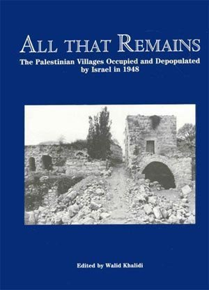 All That Remains: The Palestinian Villages Occupied and Depopulated by Israel in 1948