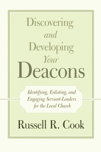 Download Discovering and Developing Your Deacons: Identifying, Enlisting, and Engaging Servant-Leaders for the Local Church PDF