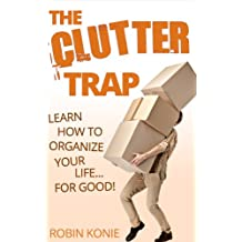 The Clutter Trap: Learn How To Organize Your Life For Good!