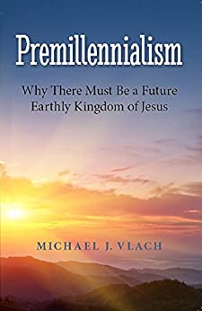 Premillennialism: Why There Must Be a Future Earthly Kingdom of Jesus by [Vlach, Michael]