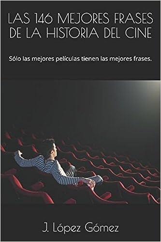 LAS 146 MEJORES FRASES DE LA HISTORIA DEL CINE: Sólo las mejores películas tienen las mejores frases. FRASES DE PELÍCULA: Amazon.es: J. López Gómez: Libros