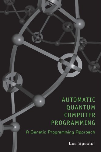 Automatic Quantum Computer Programming: A Genetic Programming Approach by Lee C Spector