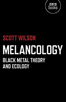 Melancology: Black Metal Theory and Ecology by [Wilson, Scott]