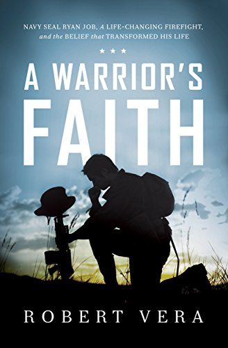 A Warrior's Faith: Navy SEAL Ryan Job, a Life-Changing Firefight, and the Belief That Transformed His Life by [Vera, Robert]