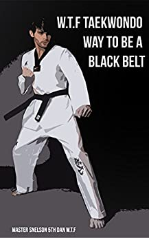 W.T.F Taekwondo Way to be a Black Belt: Steps from starting all the way to Black Belt (1) by [Snelson, Master]