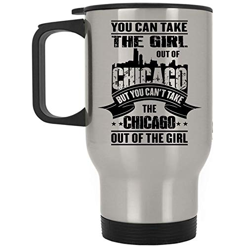 You Can't Take The Chicago Out Of The Girl Travel Mug, You Can Take The Girl Out Of Chicago Mug (Travel Mug - Silver)]()