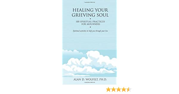 Healing your grieving soul 100 spiritual practices for mourners healing your grieving soul 100 spiritual practices for mourners healing your grieving heart series kindle edition by alan d wolfelt phd fandeluxe Epub