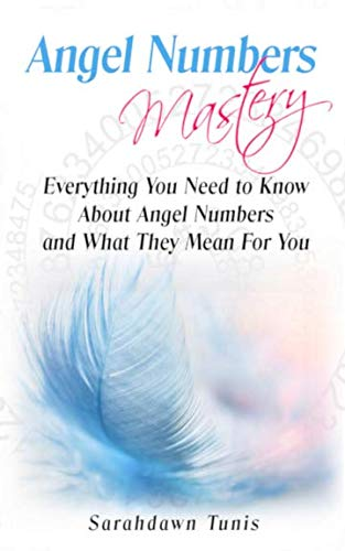 Angel Numbers Mastery: Everything You Need to Know About Angel Numbers and What They Mean For You