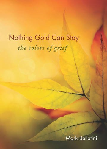Nothing Gold Can Stay: The Colors of Grief by Belletini, Mark(April 1, 2015) Paperback