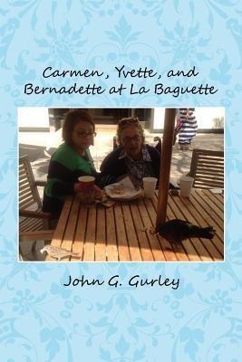 Carmen, Yvette, and Bernadette at La Baguette [ Carmen, Yvette, and Bernadette at La Baguette by Gurley, John G ( Author ) Paperback Jun- 2014 ] Paperback Jun- 01- 2014 pdf epub