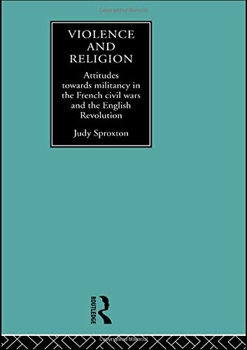 Violence And Religion  Attitudes Towards Militancy In The French Civil Wars And The English Revolution