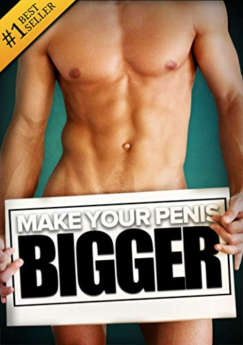 How to Make Your... BIGGER! The Secret Natural Enlargement Guide for Men. Proven Ways