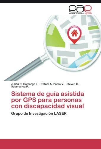 Sistema de guia asistida por GPS para personas con discapacidad visual: Grupo de Investigacion LASER (Spanish Edition) [Julian R. Camargo L. - Rafael A. Parra V. - Steven O. Salamanca P.] (Tapa Blanda)